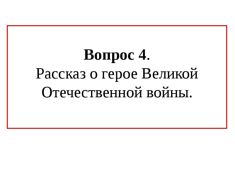 Вопрос 4. Рассказ о герое Великой Отечественной войны.