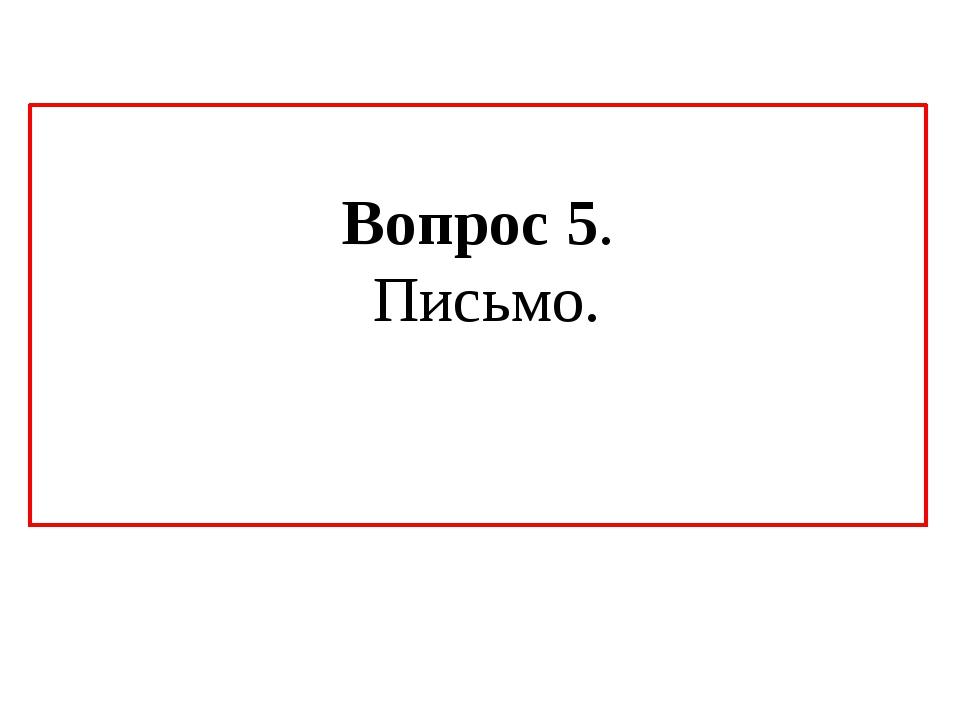 Вопрос 5. Письмо.
