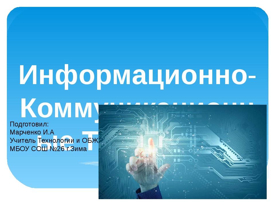 Информационно-КоммуникационныеТехнологии Подготовил: Марченко И.А Учитель Те...