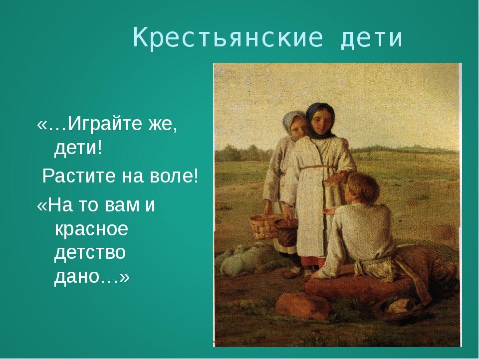 Крестьянские дети «…Играйте же, дети! Растите на воле! «На то вам и красное...