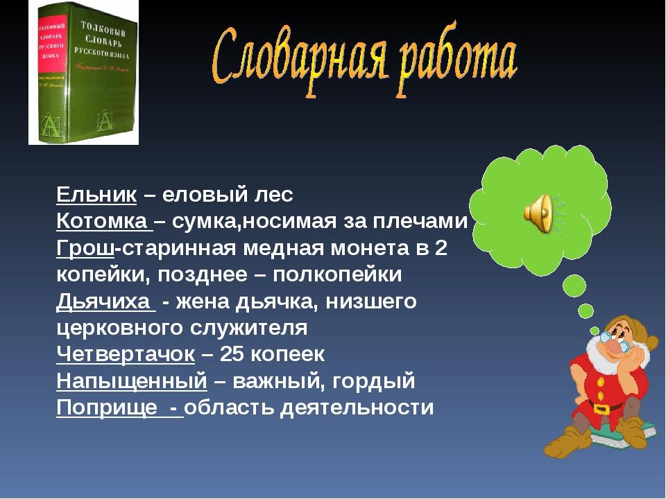 Ельник – еловый лес Котомка – сумка,носимая за плечами Грош-старинная медная...