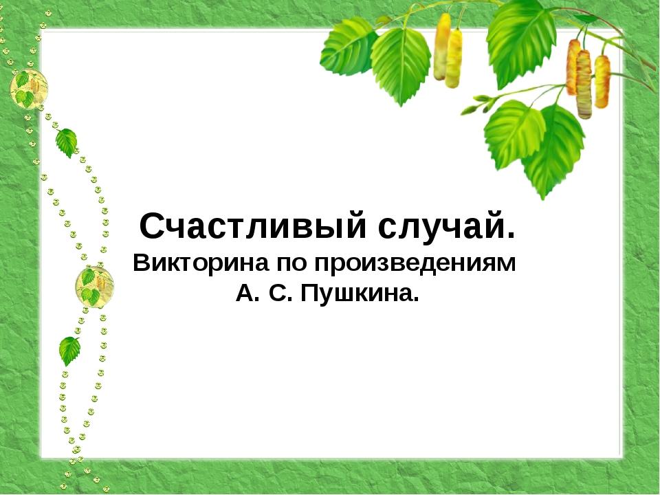 Счастливый случай. Викторина по произведениям А. С. Пушкина.
