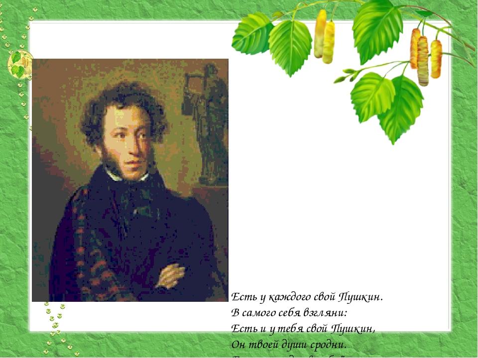 Есть у каждого свой Пушкин. В самого себя взгляни: Есть и у тебя свой Пушкин...