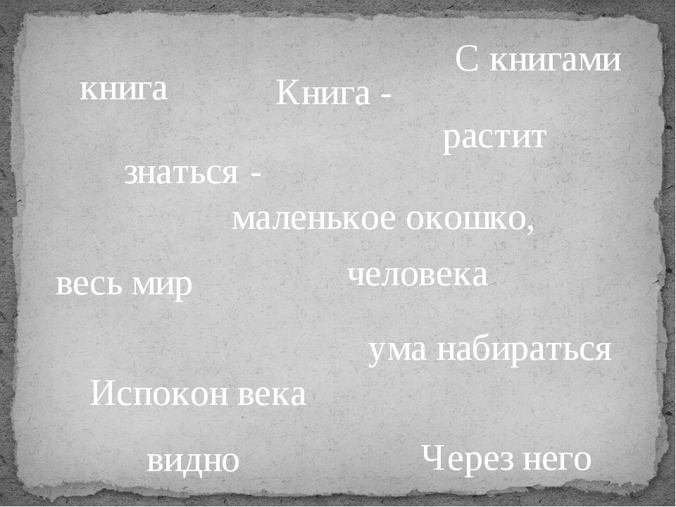 С книгами знаться - ума набираться Испокон века книга растит человека Книга -...