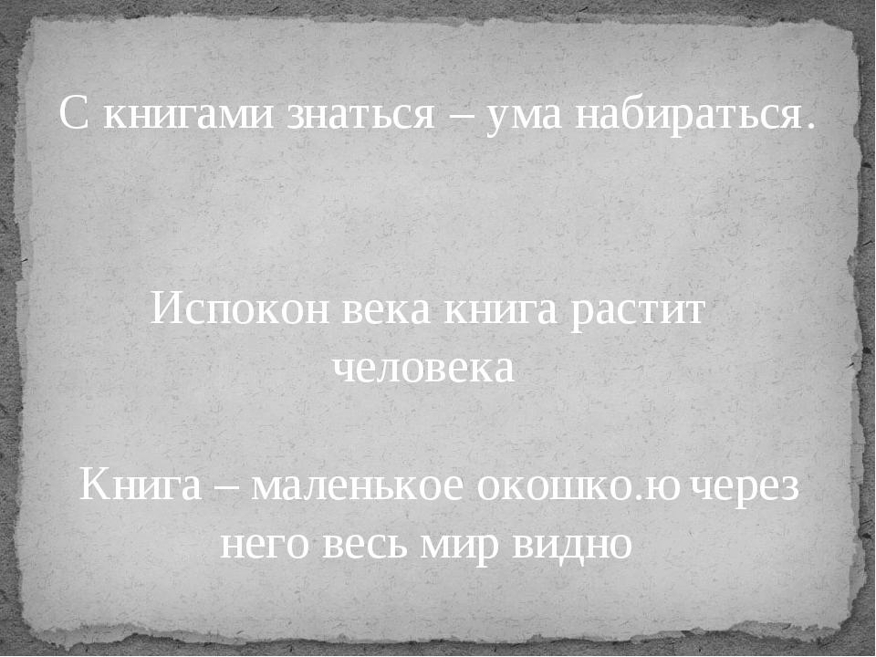 С книгами знаться – ума набираться. Испокон века книга растит человека Книга...