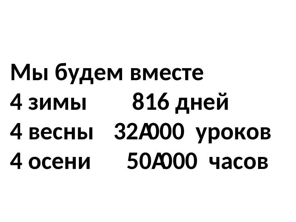 Мы будем вместе 4 зимы  816 дней 4 весны 32000 уроков 4 осени  50000 ча...