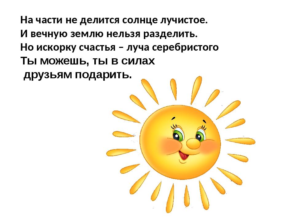 На части не делится солнце лучистое. И вечную землю нельзя разделить. Но иск...