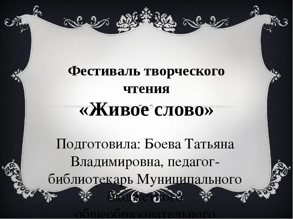 Фестиваль творческого чтения «Живое слово» Подготовила: Боева Татьяна Владими...