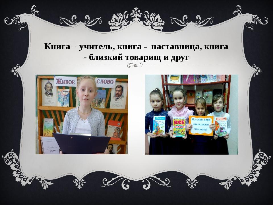 Книга – учитель, книга - наставница, книга - близкий товарищ и друг