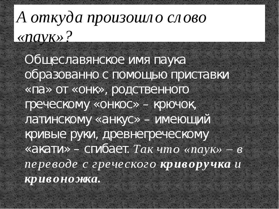 А откуда произошло слово «паук»? Общеславянское имя паука образованно с помощ...