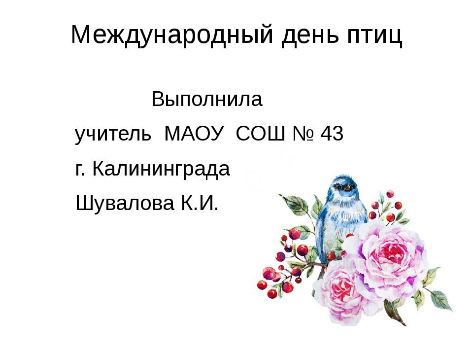 Международный день птиц Выполнила учитель МАОУ СОШ № 43 г. Калининграда Шувал...