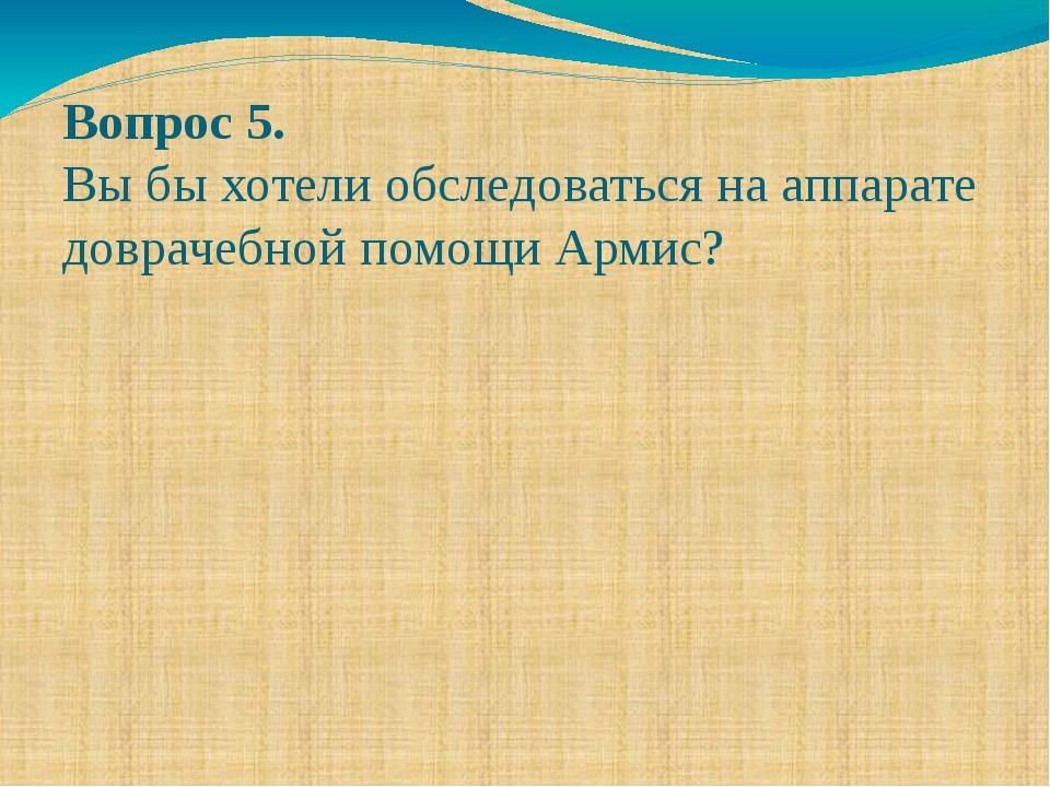 Вопрос 5. Вы бы хотели обследоваться на аппарате доврачебной помощи Армис?