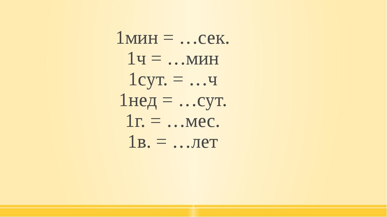 1мин = …сек. 1ч = …мин 1сут. = …ч 1нед = …сут. 1г. = …мес. 1в. = …лет