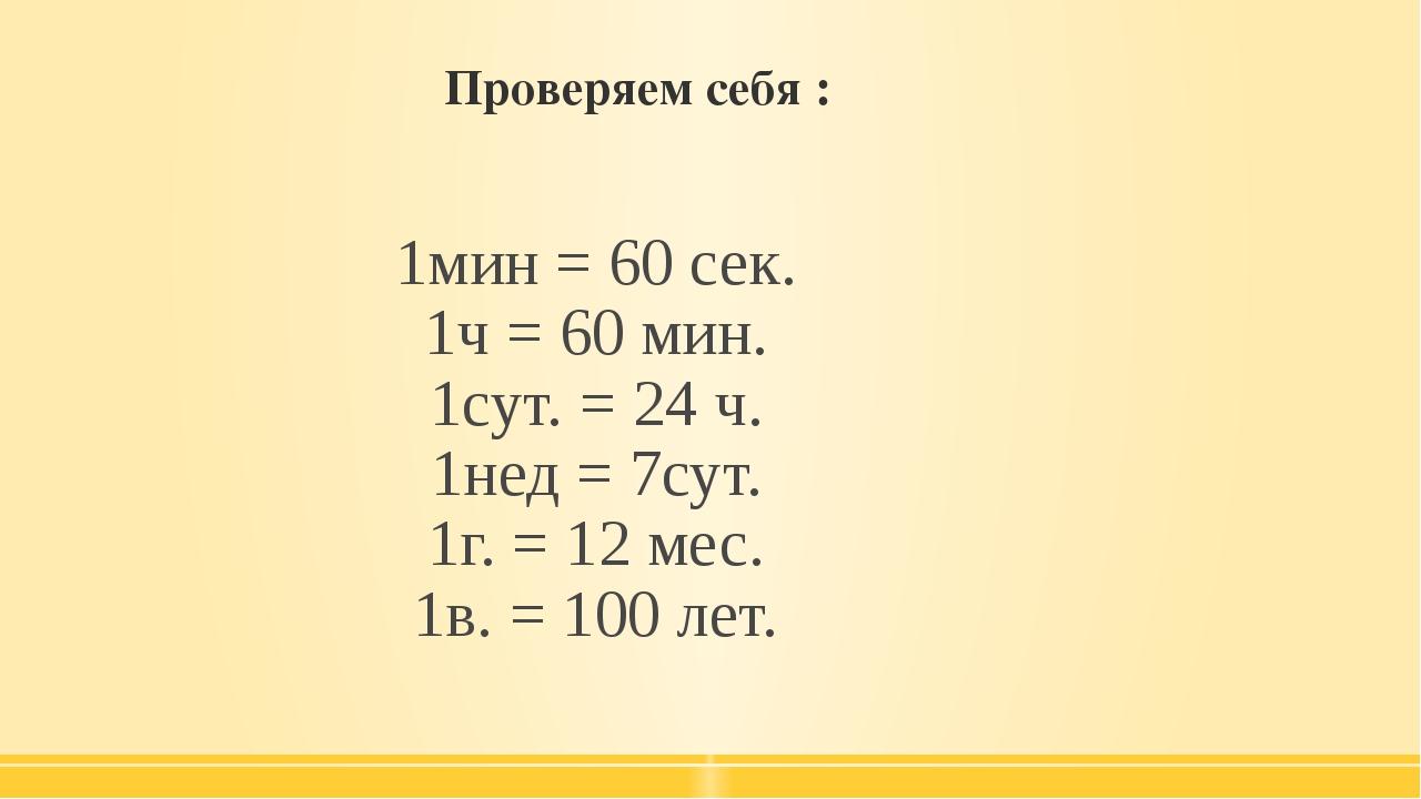 Проверяем себя : 1мин = 60 сек. 1ч = 60 мин. 1сут. = 24 ч. 1нед = 7сут. 1г....