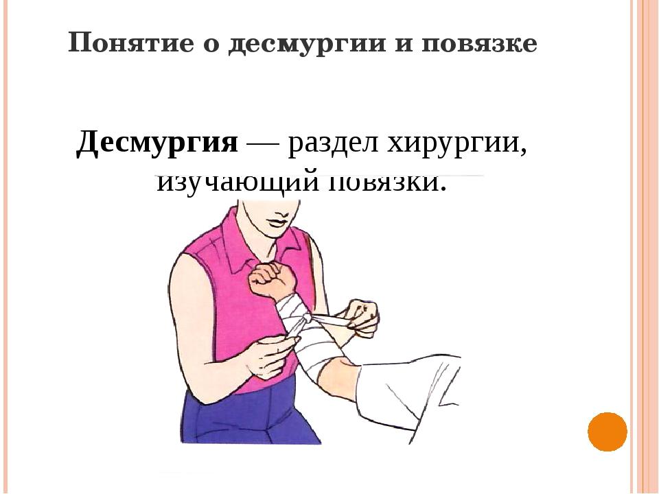 Понятие о десмургии и повязке Десмургия — раздел хирургии, изучающий повязки.