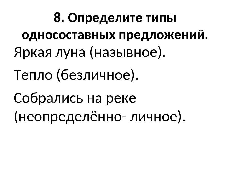 8. Определите типы односоставных предложений. Яркая луна (назывное). Тепло (б...