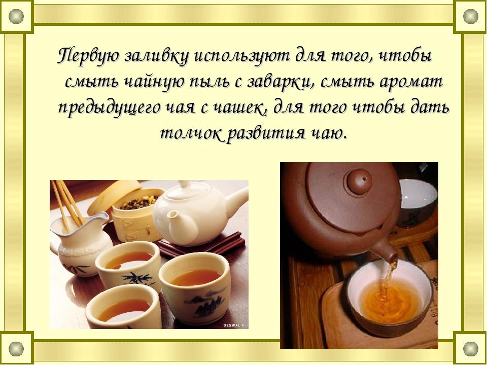 Первую заливку используют для того, чтобы смыть чайную пыль с заварки, смыть...