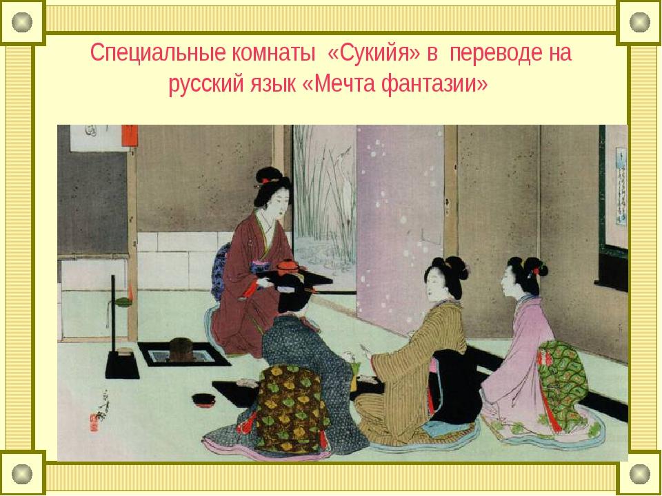 Специальные комнаты «Сукийя» в переводе на русский язык «Мечта фантазии»