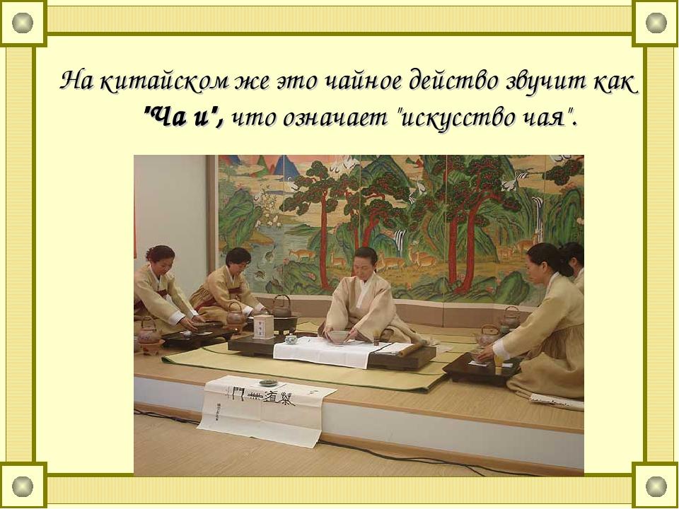 """На китайском же это чайное действо звучит как """"Ча и"""", что означает """"искусств..."""