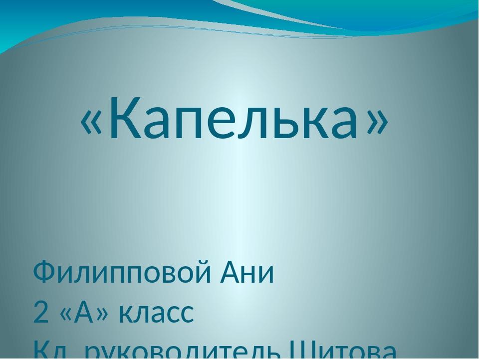 «Капелька» Филипповой Ани 2 «А» класс Кл. руководитель Шитова С.В.