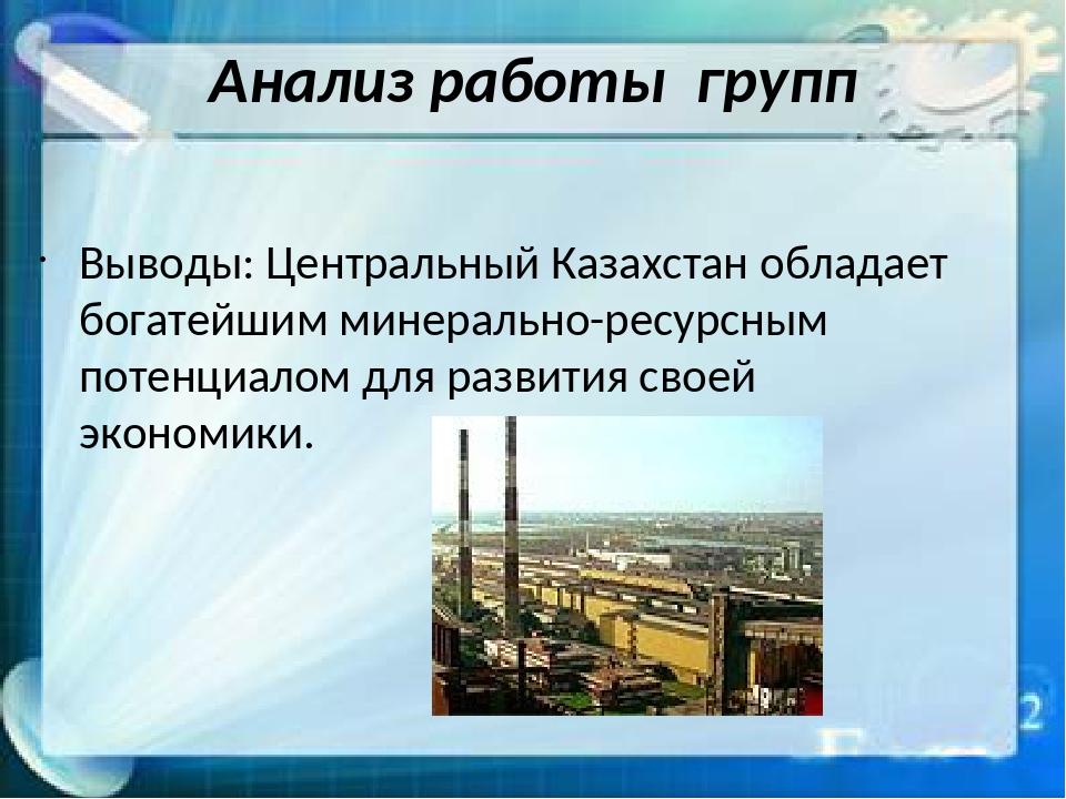 Анализ работы групп Выводы: Центральный Казахстан обладает богатейшим минерал...