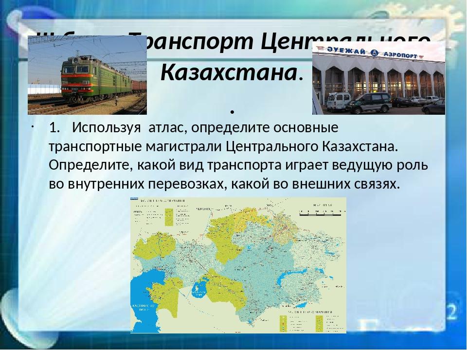 III блок. Транспорт Центрального Казахстана. . 1.Используя атлас, определите...