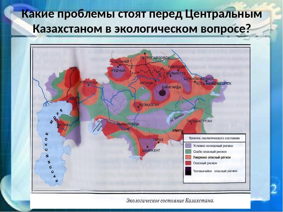 Какие проблемы стоят перед Центральным Казахстаном в экологическом вопросе?