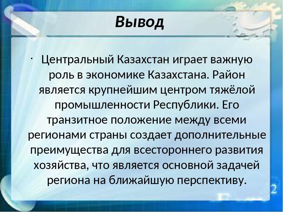 Вывод Центральный Казахстан играет важную роль в экономике Казахстана. Район...