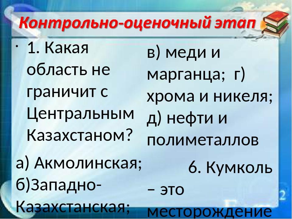1. Какая область не граничит с Центральным Казахстаном? а) Акмолинская; б)Зап...