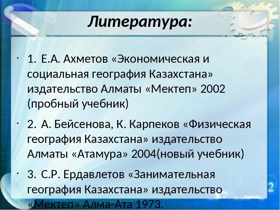 Литература: 1.Е.А. Ахметов «Экономическая и социальная география Казахстана»...