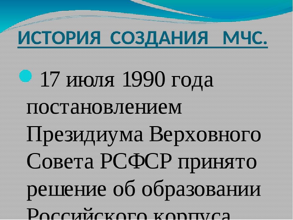 ИСТОРИЯ СОЗДАНИЯ МЧС. 17 июля 1990 года постановлением Президиума Верховного...
