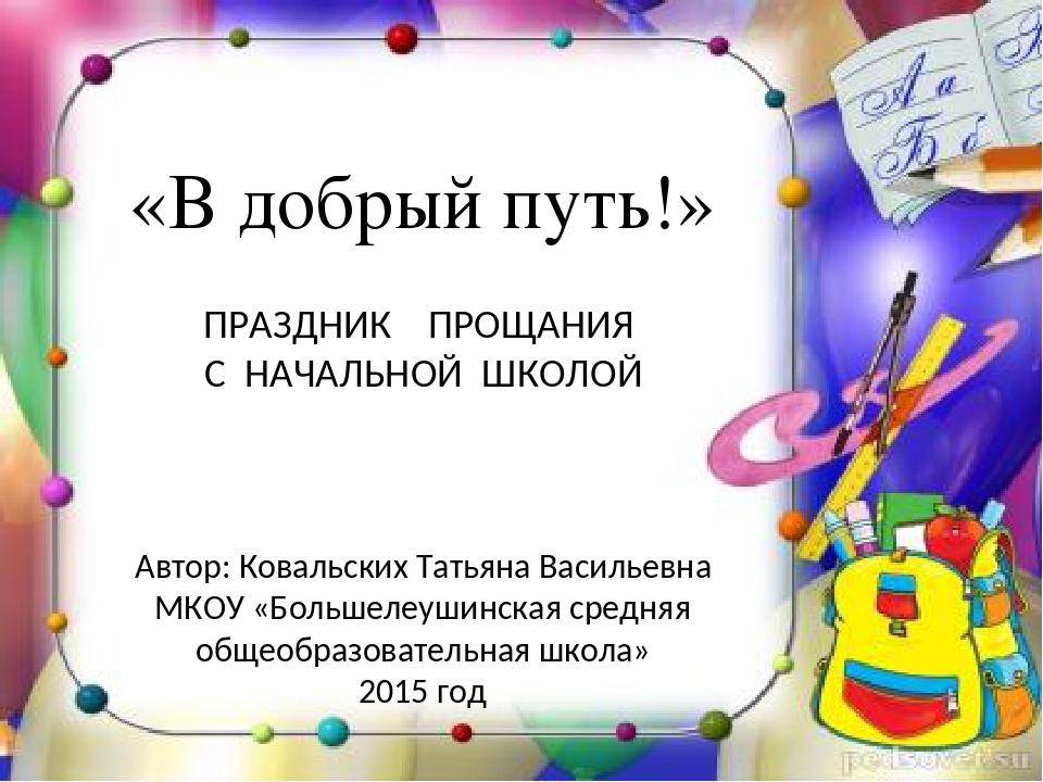 «В добрый путь!» Автор: Ковальских Татьяна Васильевна МКОУ «Большелеушинская...