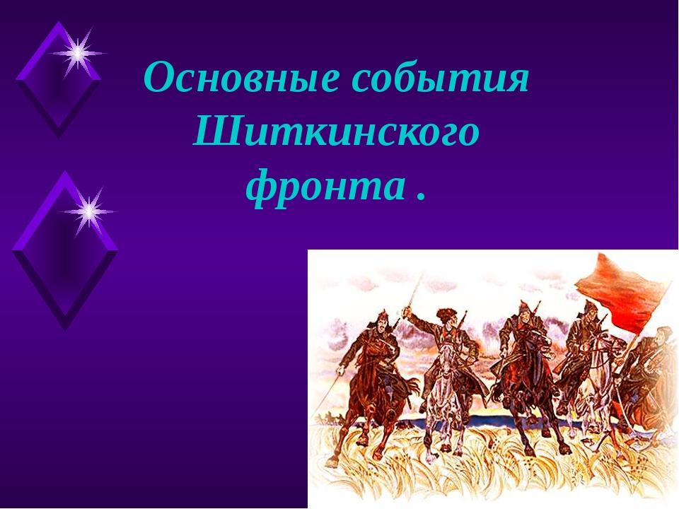 Основные события Шиткинского фронта .