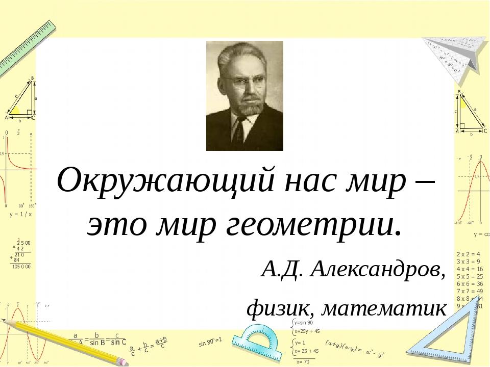Окружающий нас мир – это мир геометрии. А.Д. Александров, физик, математик