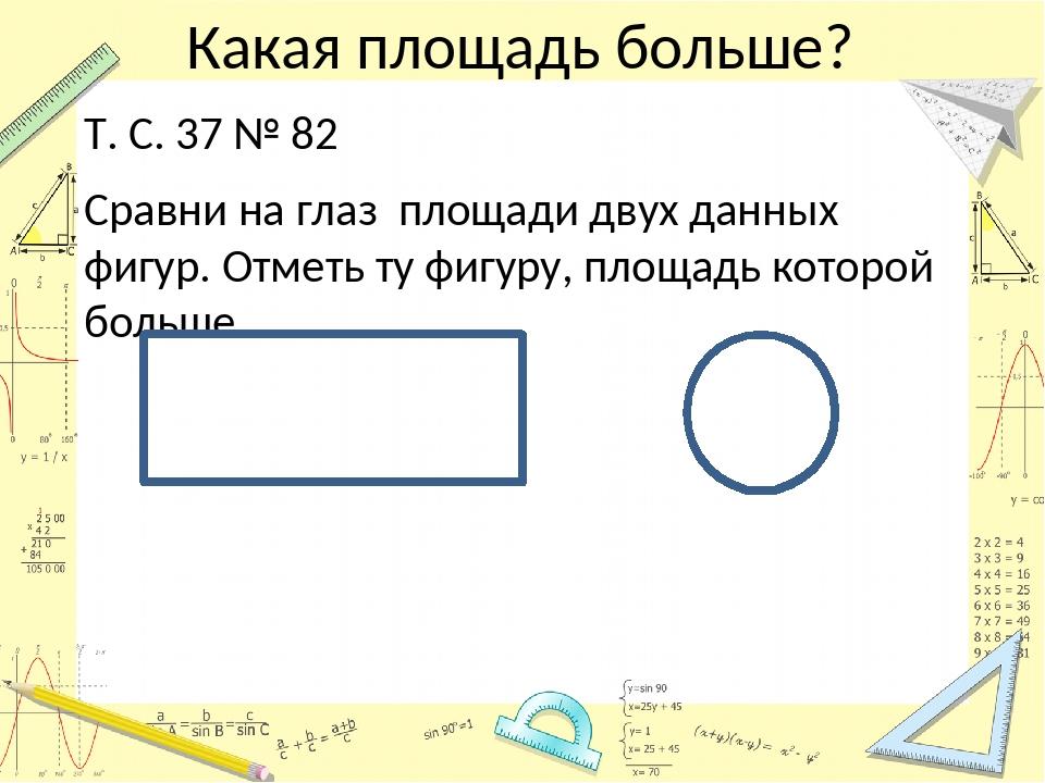 Какая площадь больше? Т. С. 37 № 82 Сравни на глаз площади двух данных фигур....