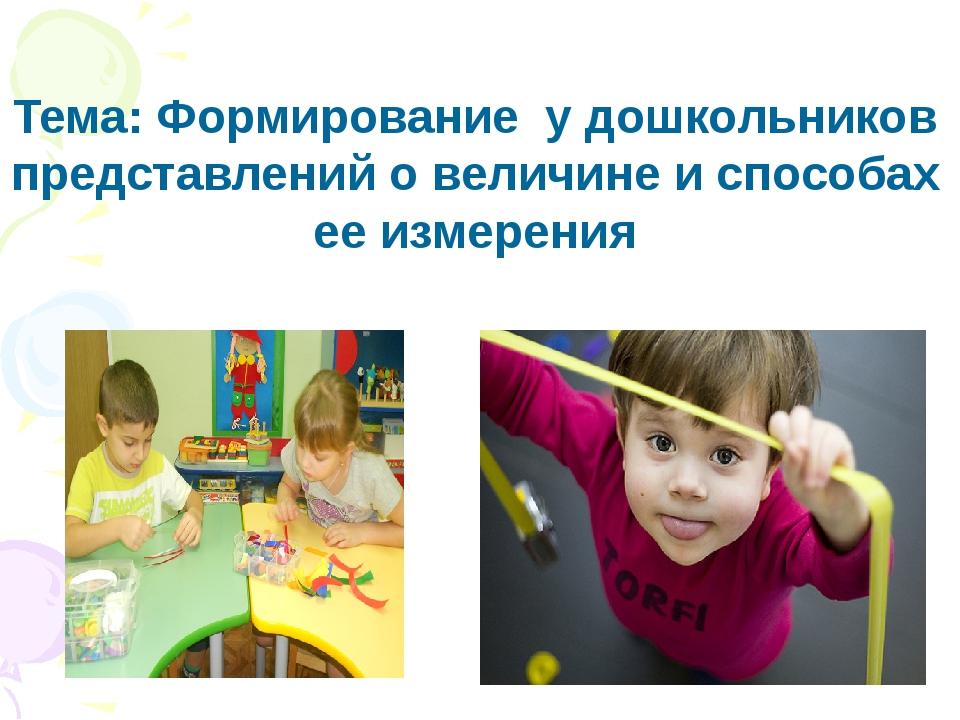 Тема: Формирование у дошкольников представлений о величине и способах ее изм...