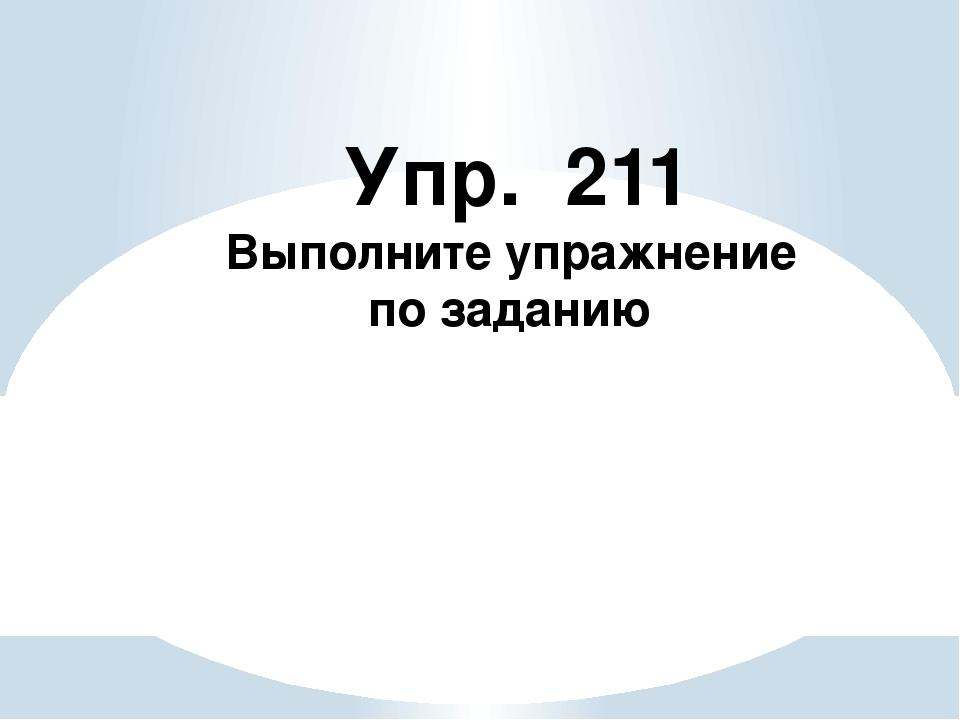 Упр. 211 Выполните упражнение по заданию