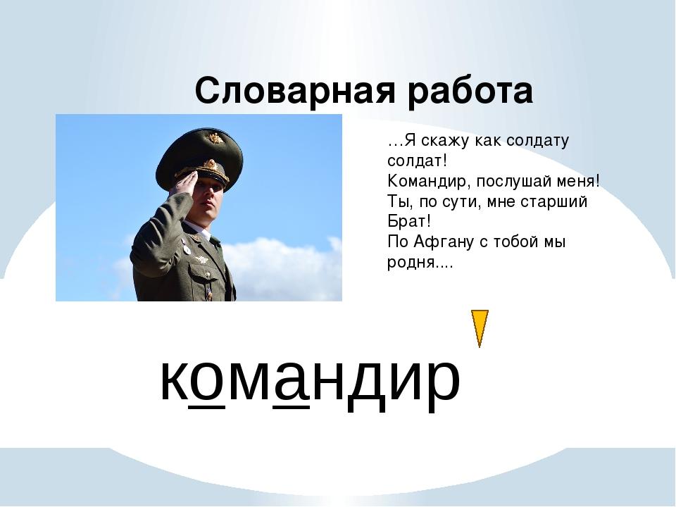 Словарная работа командир …Я скажу как солдату солдат! Командир, послушай мен...