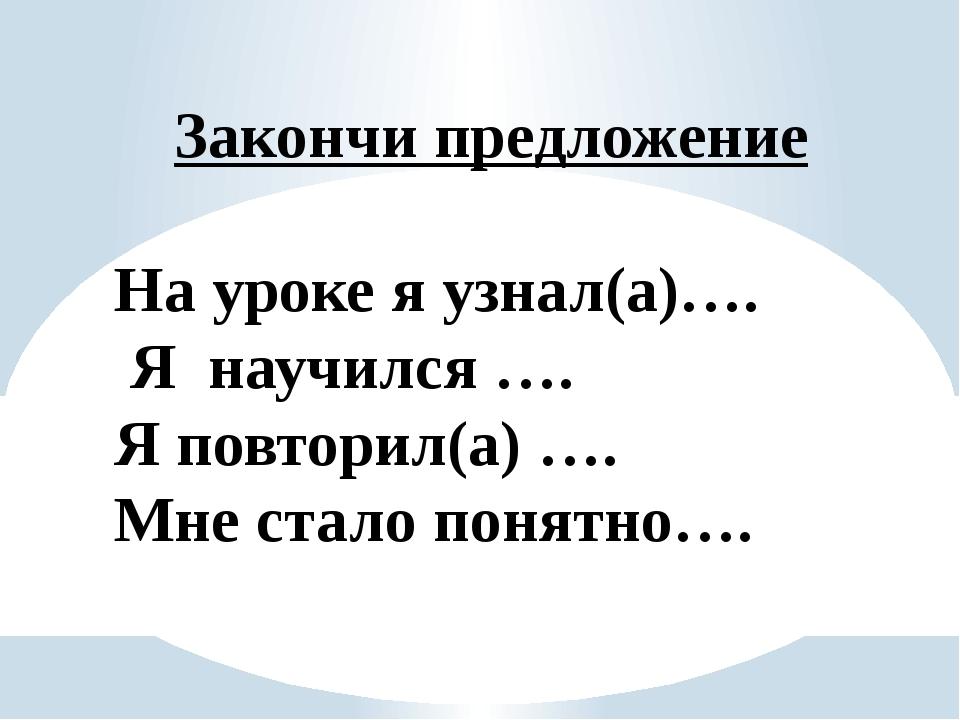 Закончи предложение На уроке я узнал(а)…. Я научился …. Я повторил(а) …. Мне...