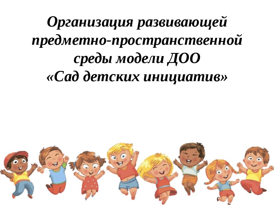Организация развивающей предметно-пространственной среды модели ДОО «Сад детс...
