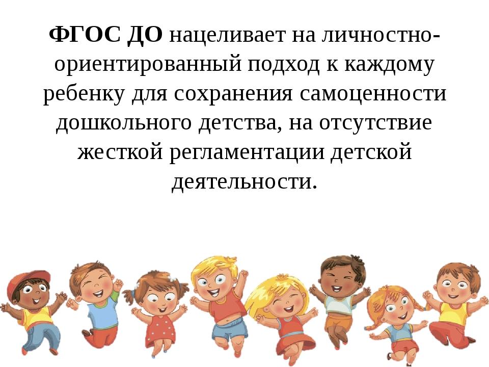 ФГОС ДО нацеливает на личностно-ориентированный подход к каждому ребенку для...
