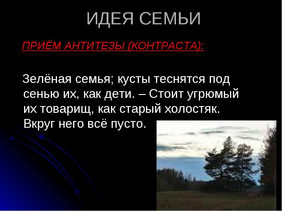 ИДЕЯ СЕМЬИ ПРИЁМ АНТИТЕЗЫ (КОНТРАСТА): Зелёная семья; кусты теснятся под сень...