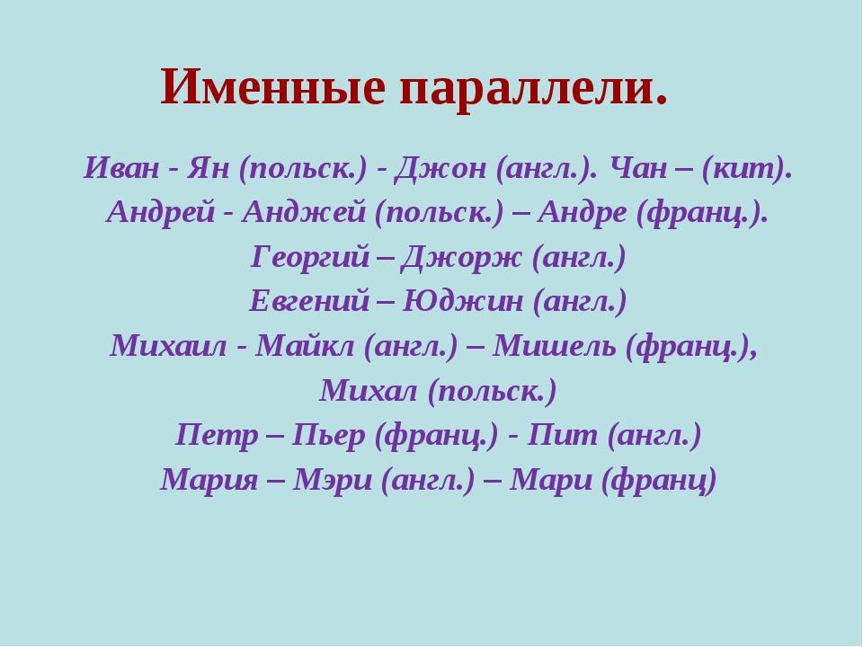 Именные параллели. Иван - Ян (польск.) - Джон (англ.). Чан – (кит). Андрей -...