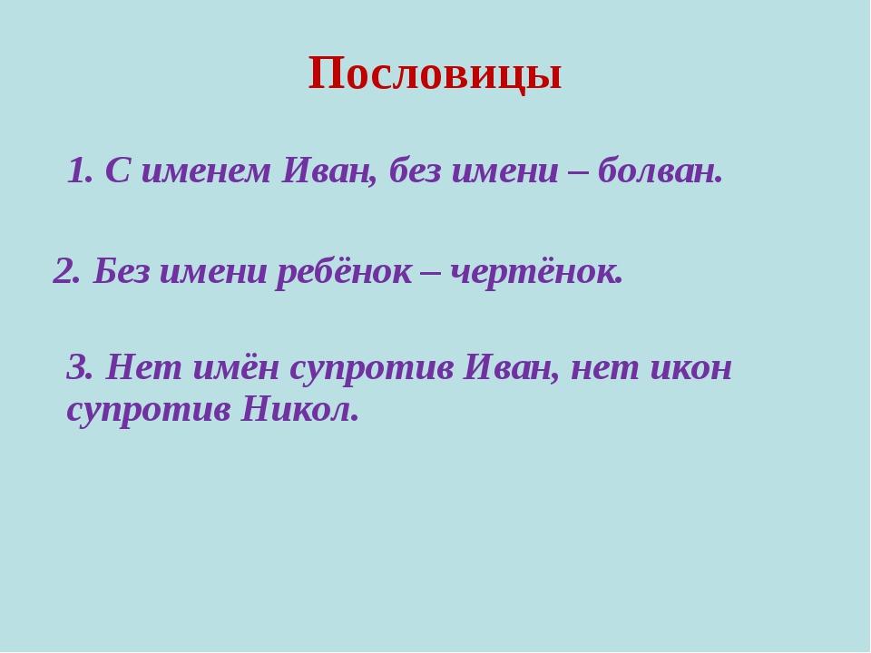 Пословицы 1. С именем Иван, без имени – болван. 2. Без имени ребёнок – чертён...