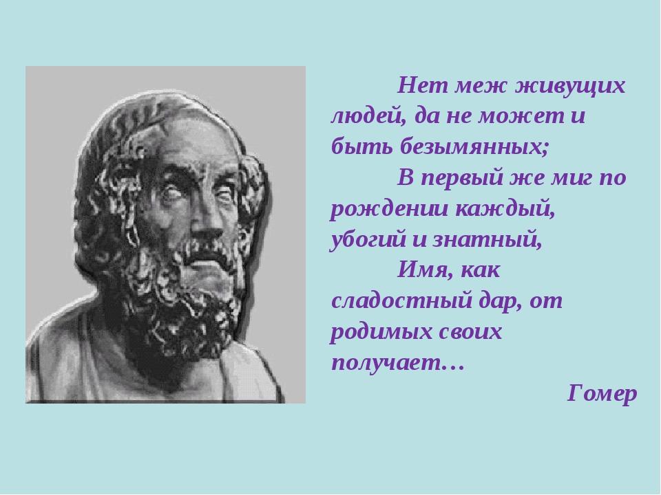 Нет меж живущих людей, да не может и быть безымянных; В первый же миг по ро...