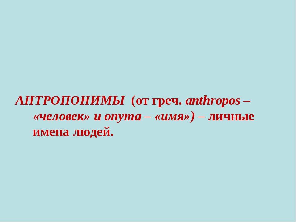 АНТРОПОНИМЫ (от греч. anthropos – «человек» и onyma – «имя») – личные имена...