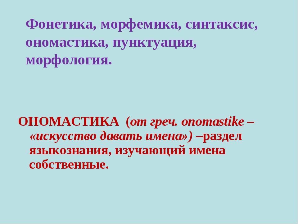 Фонетика, морфемика, синтаксис, ономастика, пунктуация, морфология. ОНОМАСТИК...