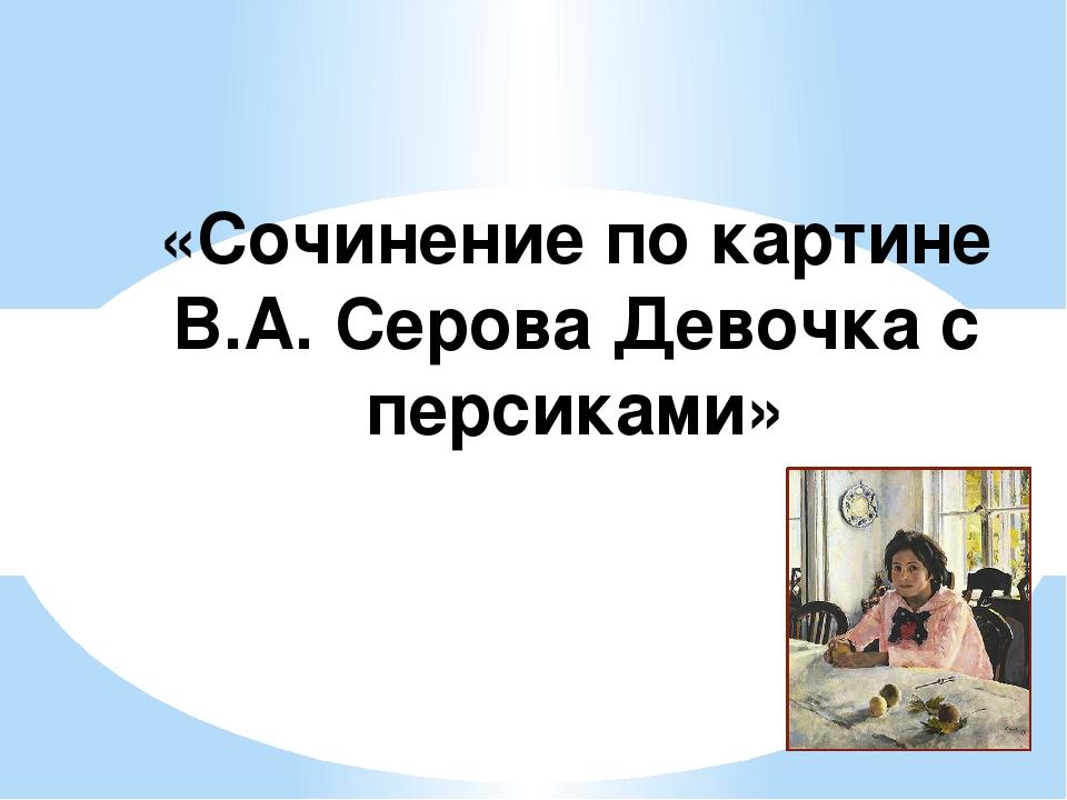 «Сочинение по картине В.А. Серова Девочка с персиками»
