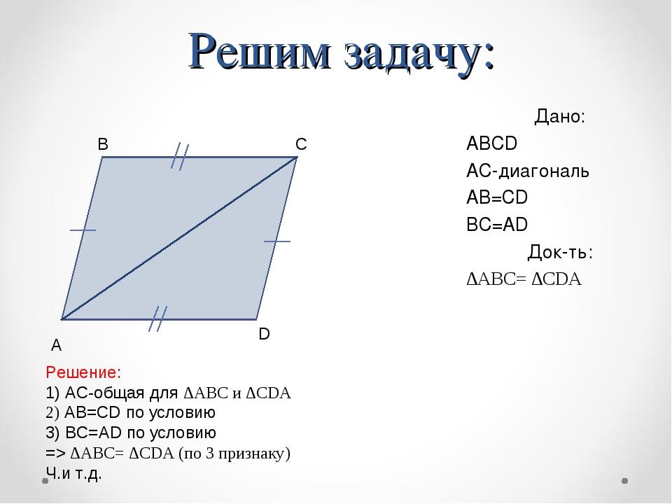 Решим задачу: Дано: ABCD АС-диагональ АВ=CD ВС=AD Док-ть: ∆АВС= ∆CDA А D C B...