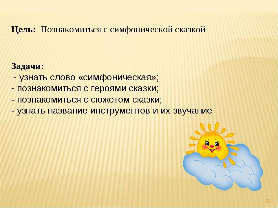 * Цель: Познакомиться с симфонической сказкой Задачи: - узнать слово «симфони...
